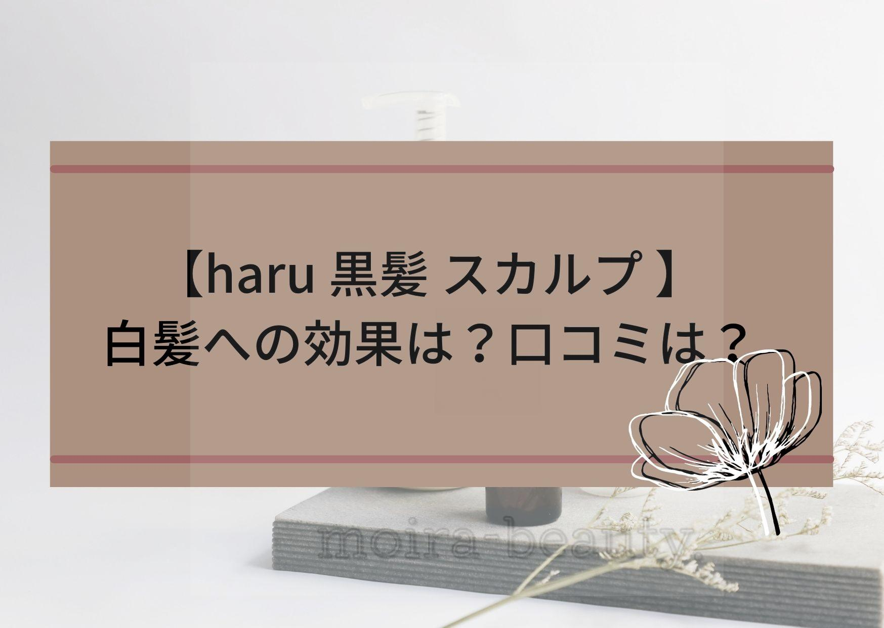 haru黒髪スカルプの白髪への効果は?口コミは?